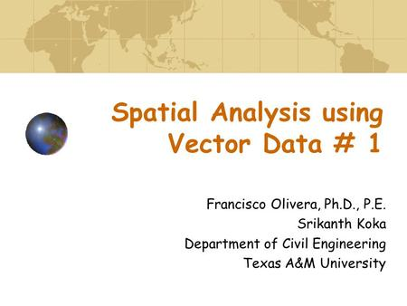 Spatial Analysis using Vector Data # 1 Francisco Olivera, Ph.D., P.E. Srikanth Koka Department of Civil Engineering Texas A&M University.