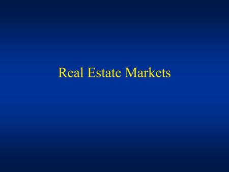 Real Estate Markets. Space and Asset Markets Markets –A mechanism for exchange of goods and/or services (Information/Cost Efficiency) Space Markets –The.