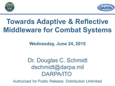 DARPA Dr. Douglas C. Schmidt DARPA/ITO Towards Adaptive & Reflective Middleware for Combat Systems Wednesday, June 24, 2015 Authorized.