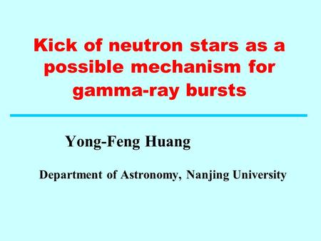 Kick of neutron stars as a possible mechanism for gamma-ray bursts Yong-Feng Huang Department of Astronomy, Nanjing University.