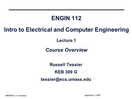 ENGIN112 L1: Overview September 3, 2003 ENGIN 112 Intro to Electrical and Computer Engineering Lecture 1 Course Overview Russell Tessier KEB 309 G