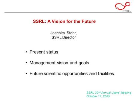 SSRL: A Vision for the Future Joachim Stöhr, SSRL Director SSRL 32 nd Annual Users' Meeting October 17, 2005 Present status Management vision and goals.