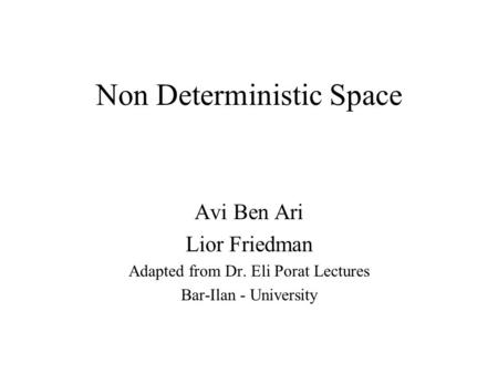 Non Deterministic Space Avi Ben Ari Lior Friedman Adapted from Dr. Eli Porat Lectures Bar-Ilan - University.
