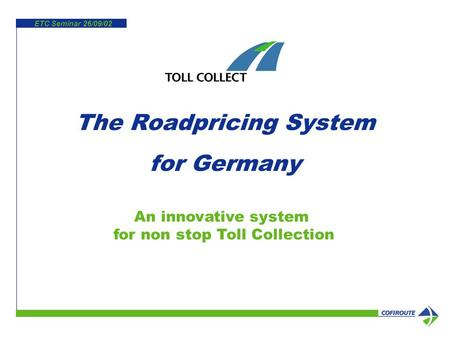 ETC Seminar 26/09/02 An innovative system for non stop Toll Collection The Roadpricing System for Germany.
