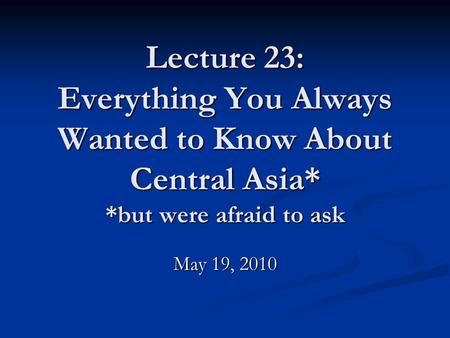 Lecture 23: Everything You Always Wanted to Know About Central Asia* *but were afraid to ask May 19, 2010.