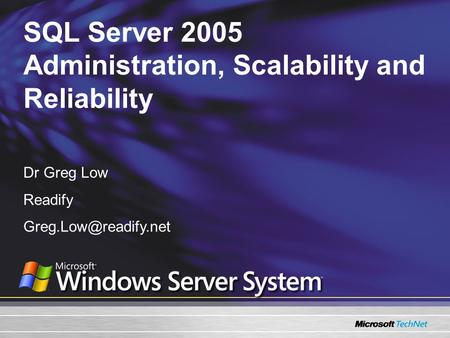 SQL Server 2005 Administration, Scalability and Reliability Dr Greg Low Readify