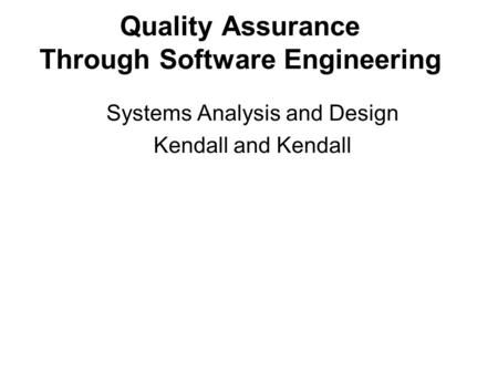 Quality Assurance Through Software Engineering Systems Analysis and Design Kendall and Kendall.