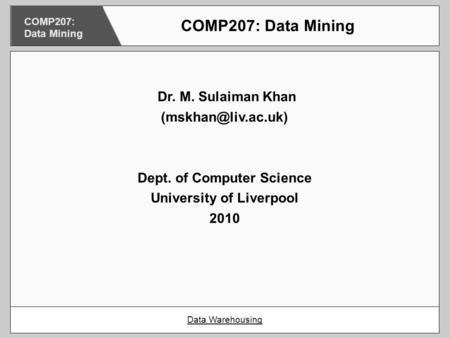 Dr. M. Sulaiman Khan Dept. of Computer Science University of Liverpool 2010 COMP207: Data Mining Data Warehousing COMP207: Data Mining.
