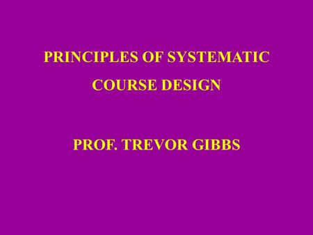 PRINCIPLES OF SYSTEMATIC COURSE DESIGN PROF. TREVOR GIBBS.