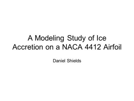 A Modeling Study of Ice Accretion on a NACA 4412 Airfoil Daniel Shields.