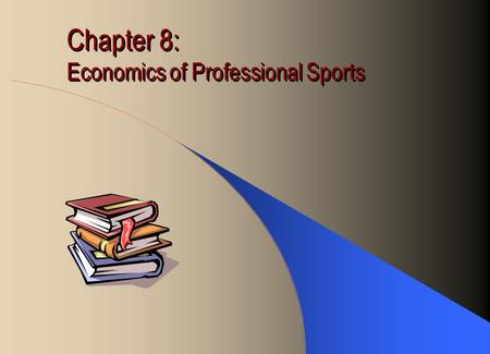 Chapter 8: Economics of Professional Sports. Time Honored Myths Team owners are losing money. They stay in the game for the fun if it! The ball park is.
