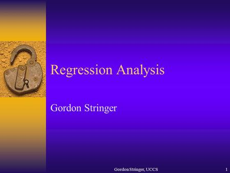Gordon Stringer, UCCS1 Regression Analysis Gordon Stringer.