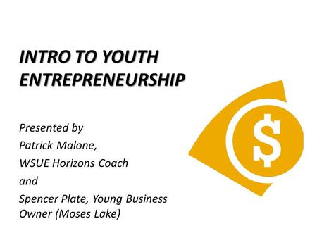 INTRO TO YOUTH ENTREPRENEURSHIP Presented by Patrick Malone, WSUE Horizons Coach and Spencer Plate, Young Business Owner (Moses Lake)