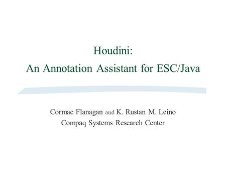 Houdini: An Annotation Assistant for ESC/Java Cormac Flanagan and K. Rustan M. Leino Compaq Systems Research Center.