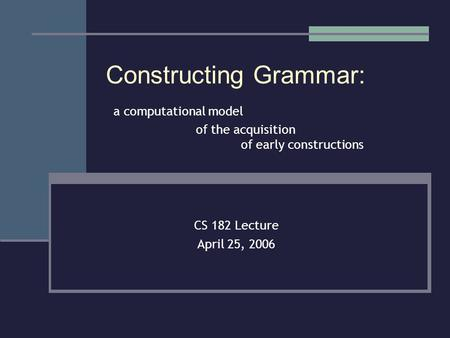 Constructing Grammar: a computational model of the acquisition of early constructions CS 182 Lecture April 25, 2006.