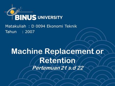 Machine Replacement or Retention Pertemuan 21 s.d 22 Matakuliah: D 0094 Ekonomi Teknik Tahun: 2007.