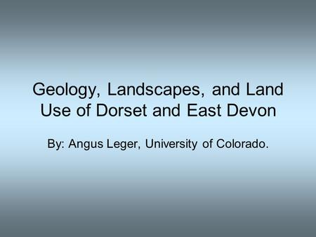 Geology, Landscapes, and Land Use of Dorset and East Devon By: Angus Leger, University of Colorado.