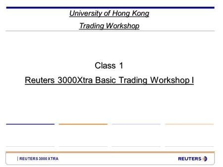 REUTERS 3000 XTRA University of Hong Kong Trading Workshop Class 1 Reuters 3000Xtra Basic Trading Workshop I.