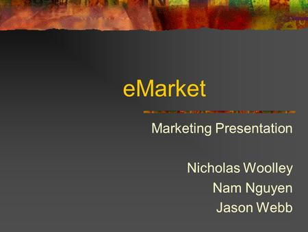 EMarket Marketing Presentation Nicholas Woolley Nam Nguyen Jason Webb.