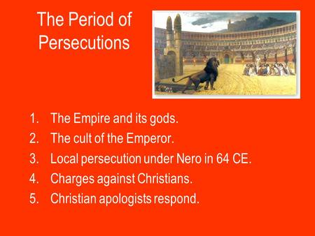 The Period of Persecutions 1.The Empire and its gods. 2.The cult of the Emperor. 3.Local persecution under Nero in 64 CE. 4.Charges against Christians.