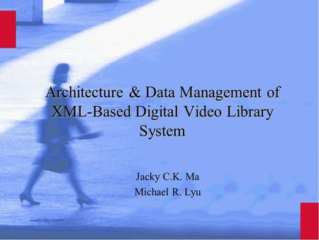 Architecture & Data Management of XML-Based Digital Video Library System Jacky C.K. Ma Michael R. Lyu.