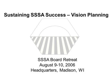 SSSA Board Retreat August 9-10, 2006 Headquarters, Madison, WI Sustaining SSSA Success – Vision Planning.