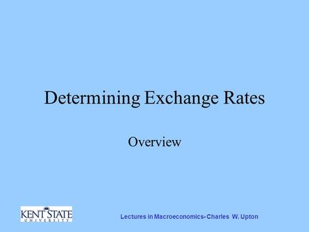 Lectures in Macroeconomics- Charles W. Upton Determining Exchange Rates Overview.
