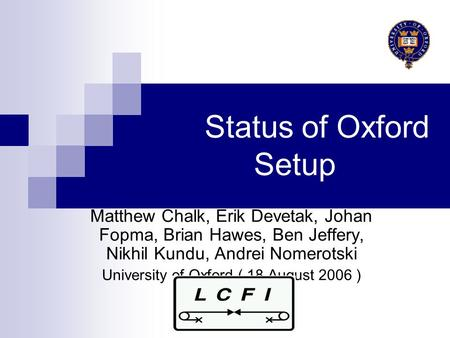 Status of Oxford Setup Matthew Chalk, Erik Devetak, Johan Fopma, Brian Hawes, Ben Jeffery, Nikhil Kundu, Andrei Nomerotski University of Oxford ( 18 August.