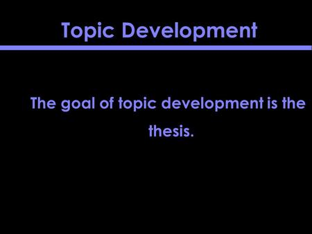 Topic Development The goal of topic development is the thesis.