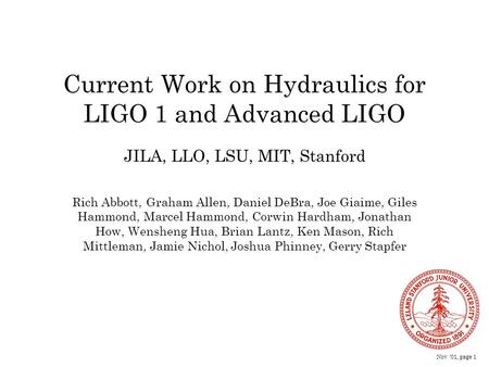 Nov '01, page 1 Current Work on Hydraulics for LIGO 1 and Advanced LIGO Rich Abbott, Graham Allen, Daniel DeBra, Joe Giaime, Giles Hammond, Marcel Hammond,
