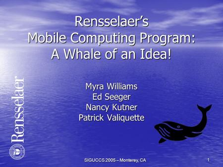 SIGUCCS 2005 – Monterey, CA 1 Rensselaer's Mobile Computing Program: A Whale of an Idea! Myra Williams Ed Seeger Nancy Kutner Patrick Valiquette.