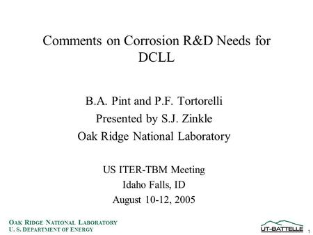 1 O AK R IDGE N ATIONAL L ABORATORY U. S. D EPARTMENT OF E NERGY Comments on Corrosion R&D Needs for DCLL B.A. Pint and P.F. Tortorelli Presented by S.J.
