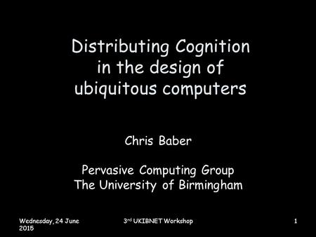 Wednesday, 24 June 2015 3 rd UKIBNET Workshop1 Distributing Cognition in the design of ubiquitous computers Chris Baber Pervasive Computing Group The University.
