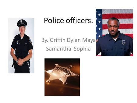 Police officers. By. Griffin Dylan Maya Samantha Sophia.