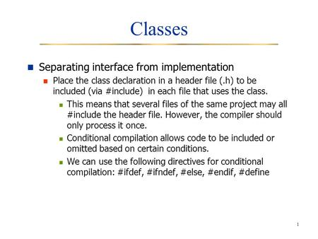 1 Classes Separating interface from implementation Place the class declaration in a header file (.h) to be included (via #include) in each file that uses.