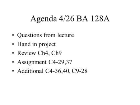 Agenda 4/26 BA 128A Questions from lecture Hand in project Review Ch4, Ch9 Assignment C4-29,37 Additional C4-36,40, C9-28.
