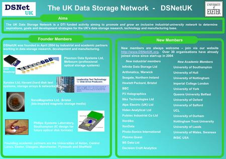 Founder MembersNew MembersAims The UK Data Storage Network is a DTI funded activity aiming to promote and grow an inclusive industrial-university network.