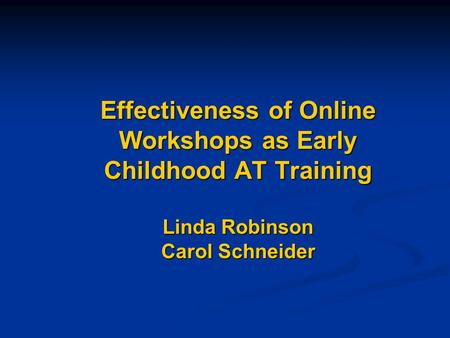 Effectiveness of Online Workshops as Early Childhood AT Training Linda Robinson Carol Schneider.