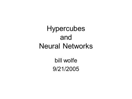 Hypercubes and Neural Networks bill wolfe 9/21/2005.