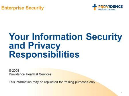 1 Enterprise Security Your Information Security and Privacy Responsibilities © 2008 Providence Health & Services This information may be replicated for.