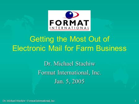 Dr. Michael Stachiw - Format International, Inc. 1 Getting the Most Out of Electronic Mail for Farm Business Dr. Michael Stachiw Format International,