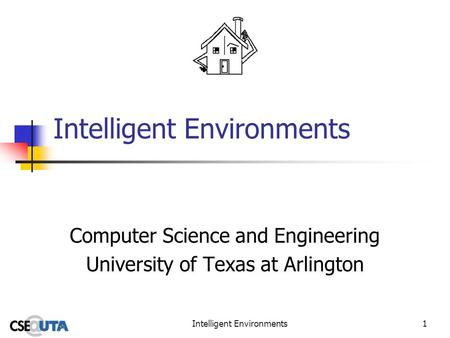 Intelligent Environments1 Computer Science and Engineering University of Texas at Arlington.