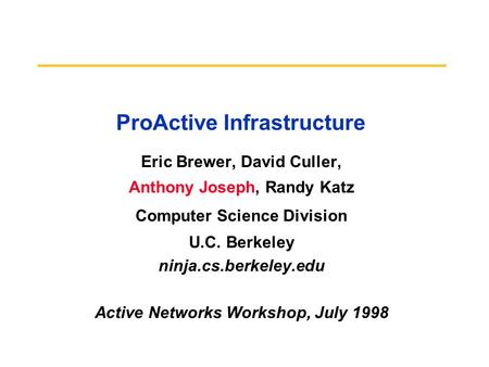 ProActive Infrastructure Eric Brewer, David Culler, Anthony Joseph, Randy Katz Computer Science Division U.C. Berkeley ninja.cs.berkeley.edu Active Networks.