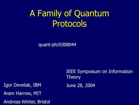 A Family of Quantum Protocols Igor Devetak, IBM Aram Harrow, MIT Andreas Winter, Bristol quant-ph/0308044 IEEE Symposium on Information Theory June 28,
