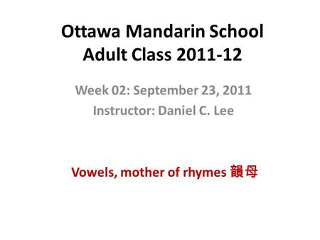 Ottawa Mandarin School Adult Class 2011-12 Week 02: September 23, 2011 Instructor: Daniel C. Lee Vowels, mother of rhymes 韻母.