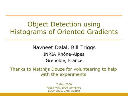 Object Detection using Histograms of Oriented Gradients Navneet Dalal, Bill Triggs INRIA Rhône-Alpes Grenoble, France Thanks to Matthijs Douze for volunteering.