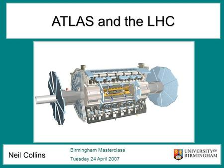 Neil Collins Birmingham Masterclass Tuesday 24 April 2007 ATLAS and the LHC.