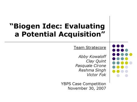 """Biogen Idec: Evaluating a Potential Acquisition"" Team Stratecore Abby Kowaloff Clay Quint Pasquale Cirone Reshma Singh Victor Fok YBPS Case Competition."