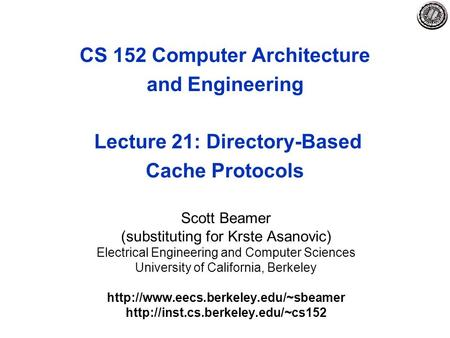 CS 152 Computer Architecture and Engineering Lecture 21: Directory-Based Cache Protocols Scott Beamer (substituting for Krste Asanovic) Electrical Engineering.