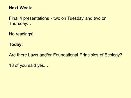 Next Week: Final 4 presentations - two on Tuesday and two on Thursday… No readings! Today: Are there Laws and/or Foundational Principles of Ecology? 18.